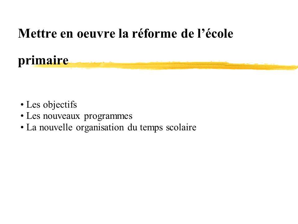 Mettre en oeuvre la réforme de lécole primaire Les objectifs Les nouveaux programmes La nouvelle organisation du temps scolaire