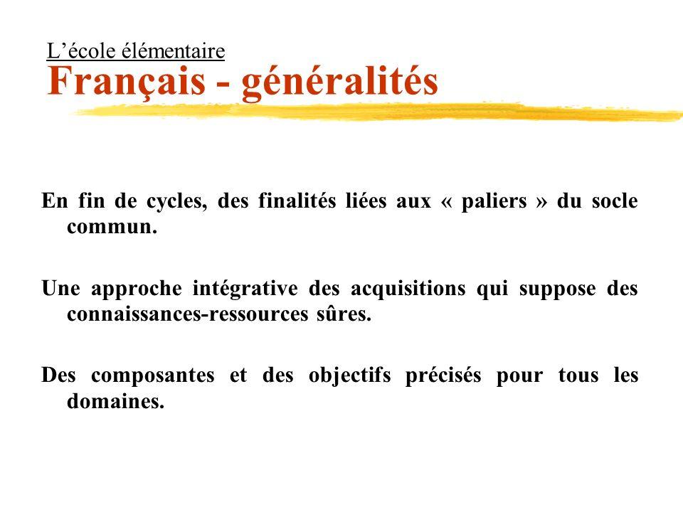 Lécole élémentaire Français - généralités En fin de cycles, des finalités liées aux « paliers » du socle commun. Une approche intégrative des acquisit