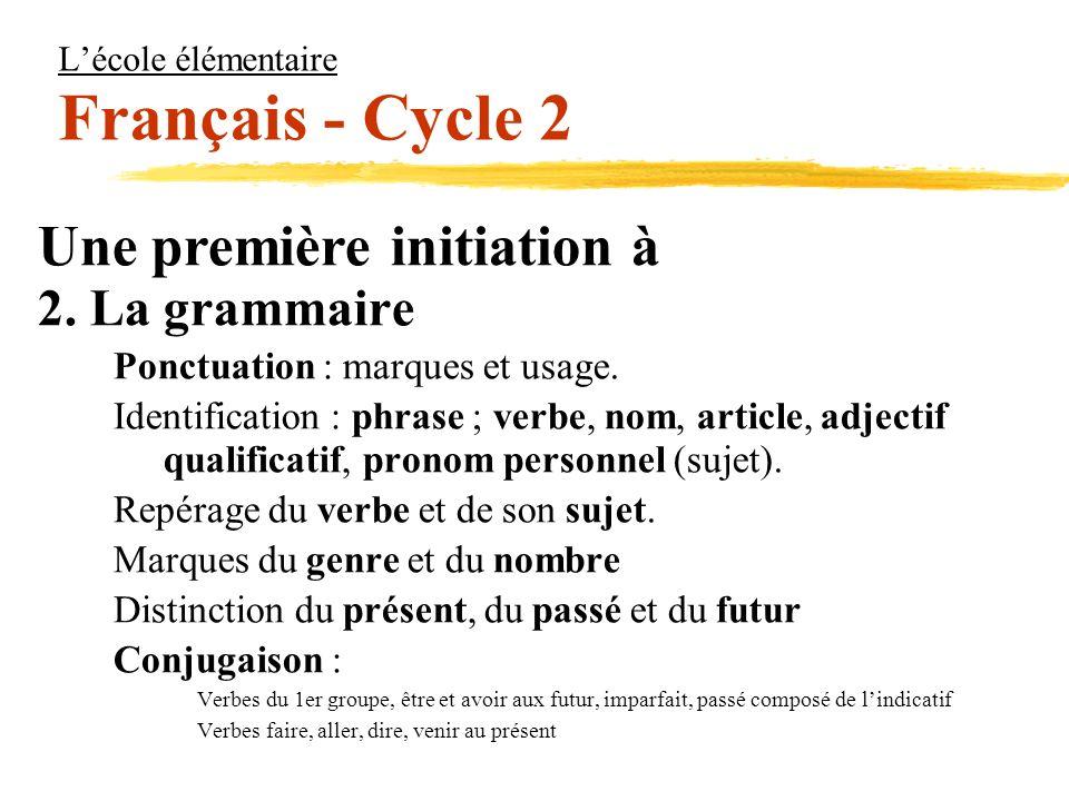 Lécole élémentaire Français - Cycle 2 Une première initiation à 2. La grammaire Ponctuation : marques et usage. Identification : phrase ; verbe, nom,