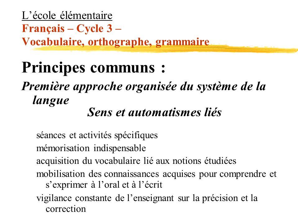 Lécole élémentaire Français – Cycle 3 – Vocabulaire, orthographe, grammaire Principes communs : Première approche organisée du système de la langue Se