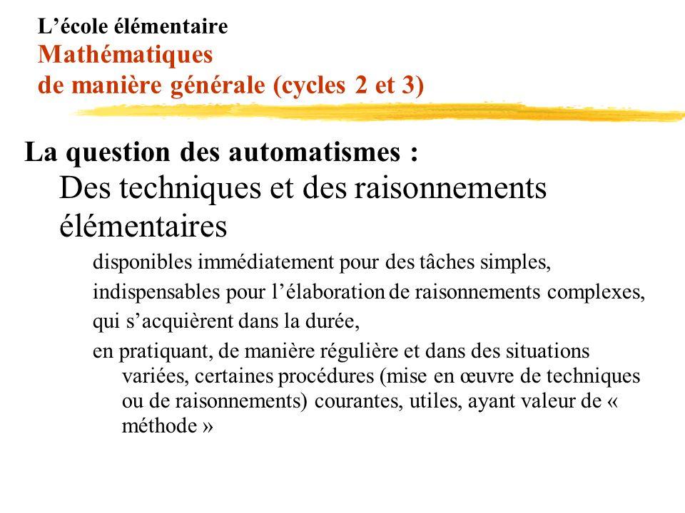 Lécole élémentaire Mathématiques de manière générale (cycles 2 et 3) La question des automatismes : Des techniques et des raisonnements élémentaires d