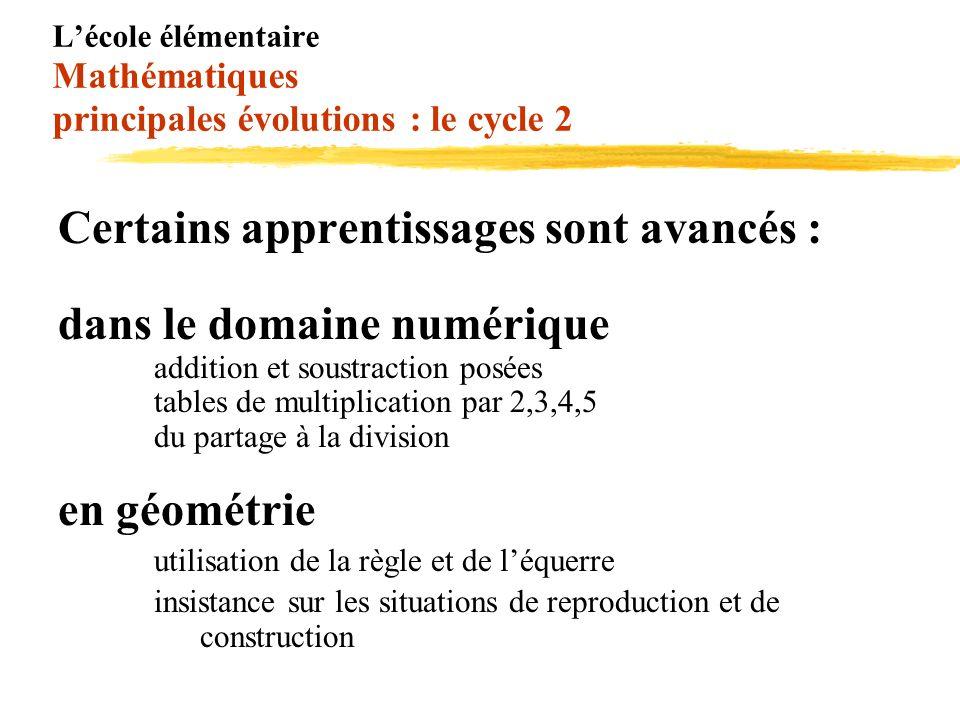 Lécole élémentaire Mathématiques principales évolutions : le cycle 2 Certains apprentissages sont avancés : dans le domaine numérique addition et sous