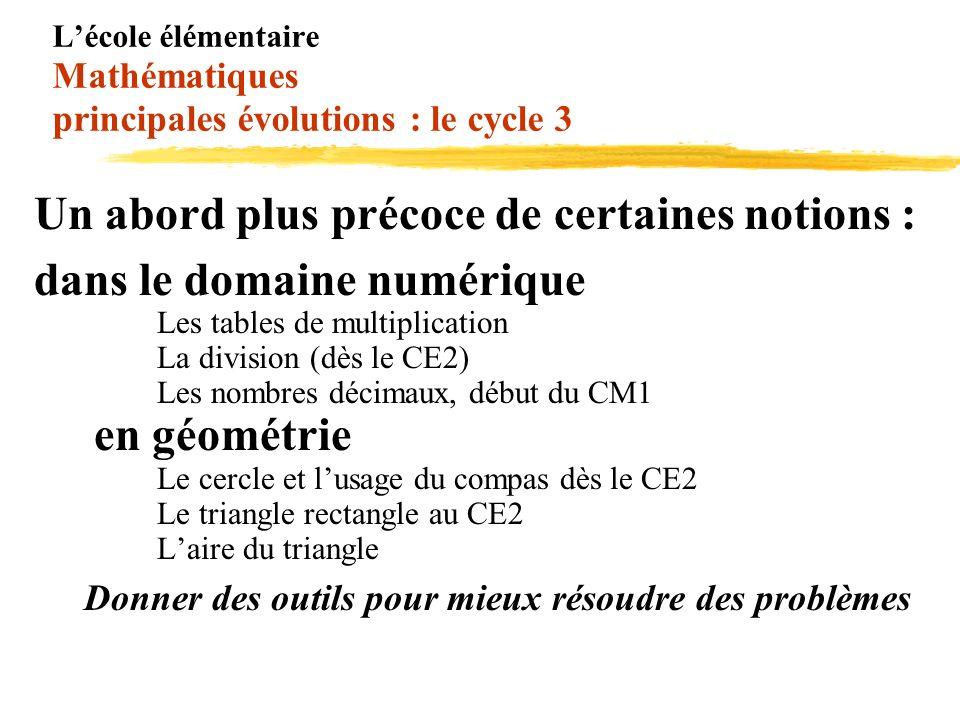 Lécole élémentaire Mathématiques principales évolutions : le cycle 3 Un abord plus précoce de certaines notions : dans le domaine numérique Les tables