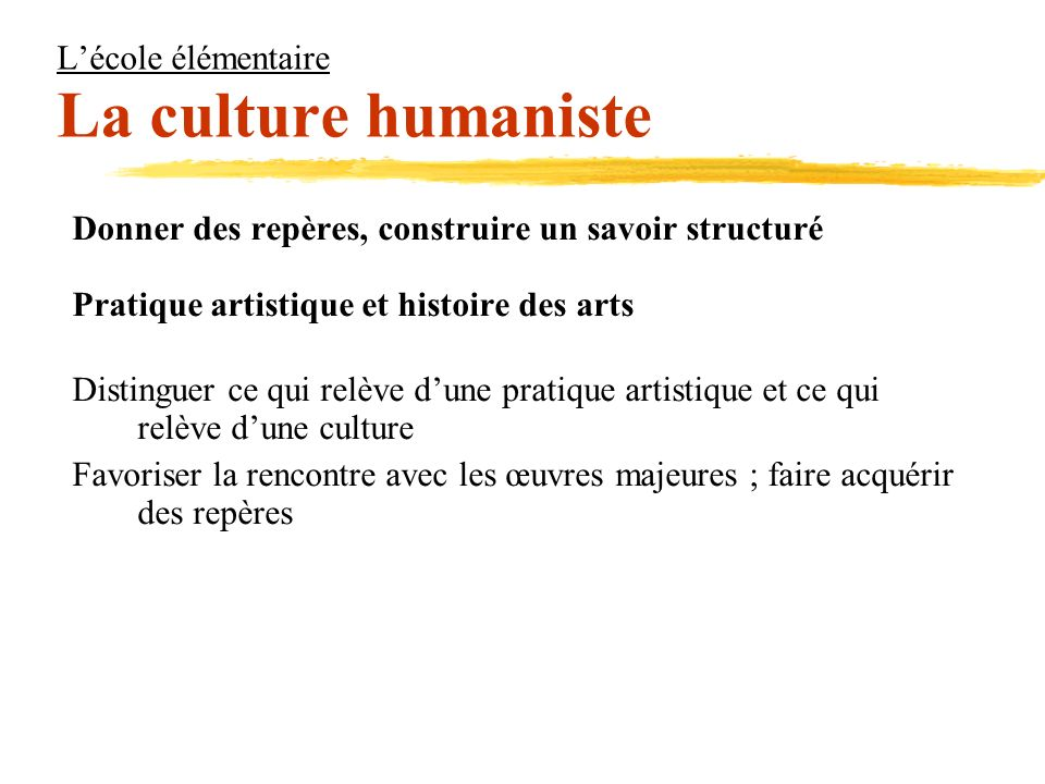 Lécole élémentaire La culture humaniste Donner des repères, construire un savoir structuré Pratique artistique et histoire des arts Distinguer ce qui