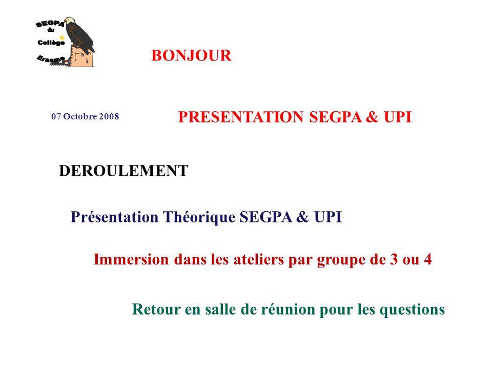 BONJOUR 07 Octobre 2008 PRESENTATION SEGPA & UPI DEROULEMENT Présentation Théorique SEGPA & UPI Immersion dans les ateliers par groupe de 3 ou 4 Retour en salle de réunion pour les questions