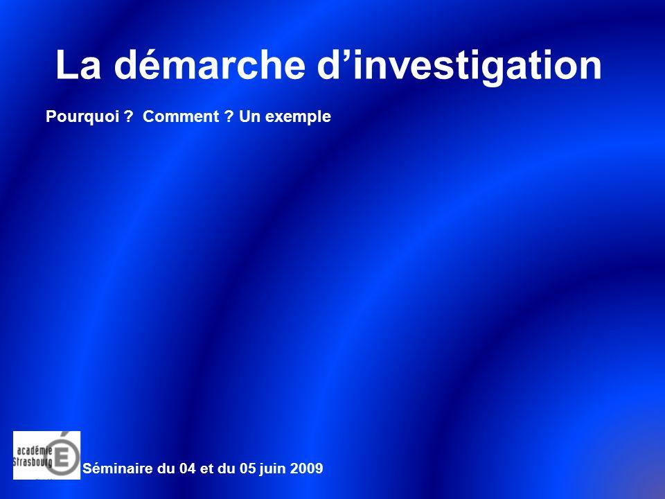 La démarche dinvestigation Pourquoi ? Comment ? Un exemple Séminaire du 04 et du 05 juin 2009