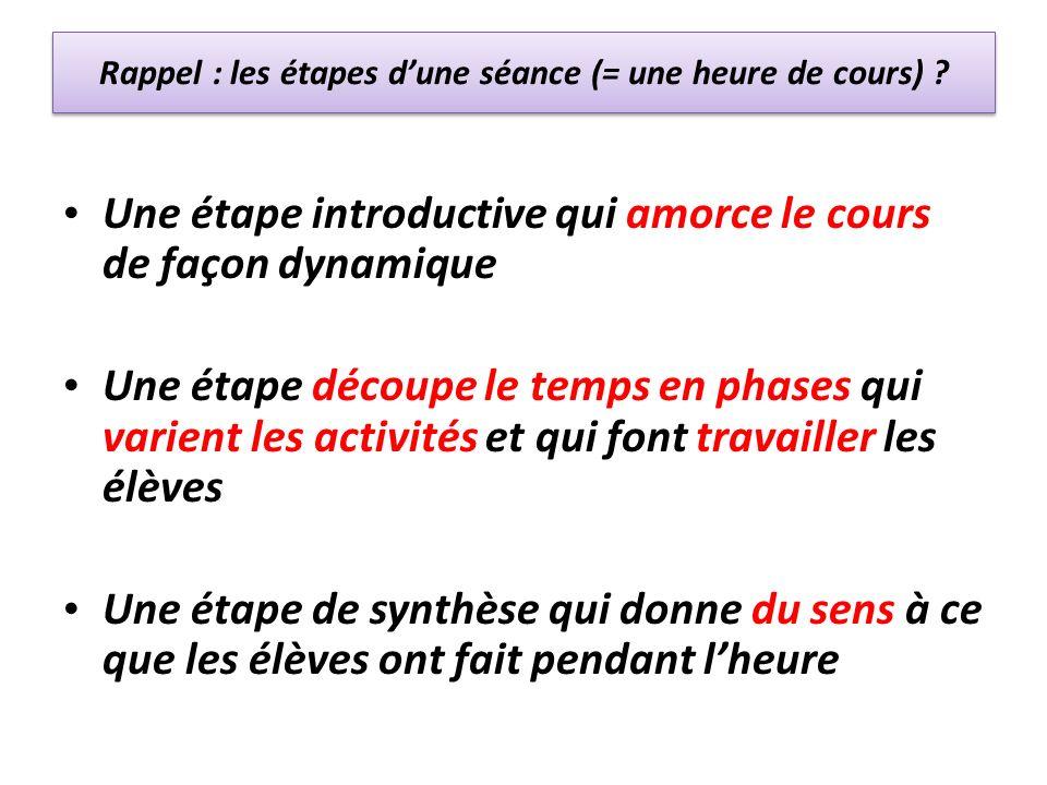 Rappel : les étapes dune séance (= une heure de cours) ? Une étape introductive qui amorce le cours de façon dynamique Une étape découpe le temps en p