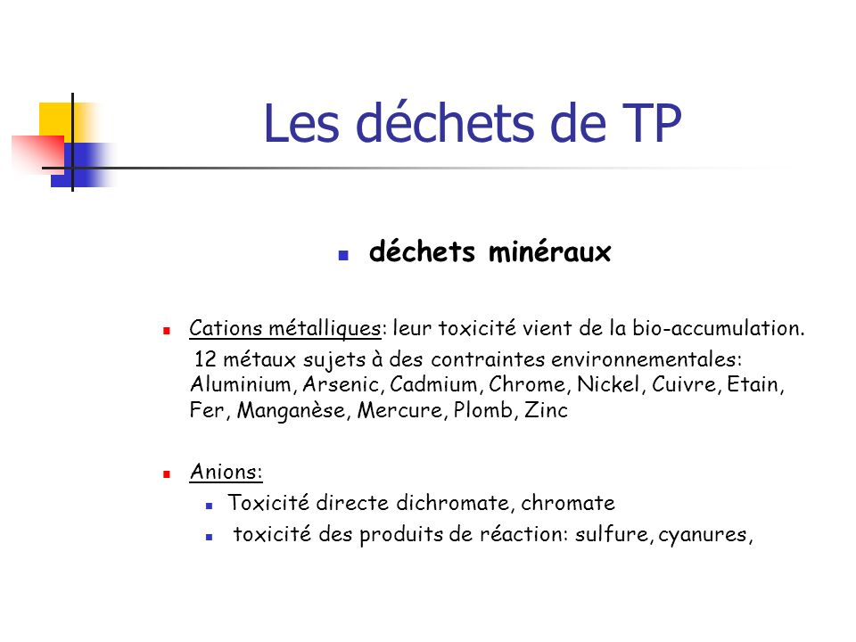 Les déchets de TP déchets minéraux Cations métalliques: leur toxicité vient de la bio-accumulation. 12 métaux sujets à des contraintes environnemental