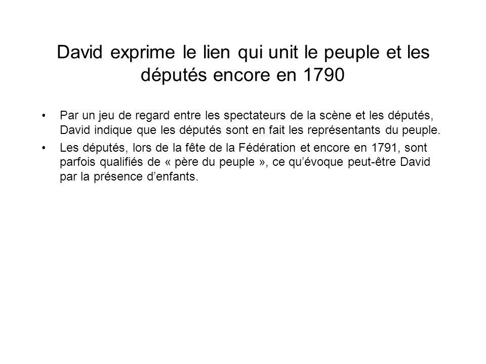 David exprime le lien qui unit le peuple et les députés encore en 1790 Par un jeu de regard entre les spectateurs de la scène et les députés, David in