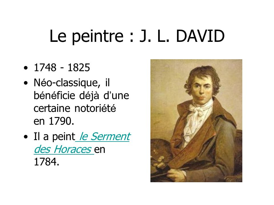 Le peintre : J. L. DAVID 1748 - 1825 N é o-classique, il b é n é ficie d é j à d une certaine notori é t é en 1790. Il a peint le Serment des Horaces