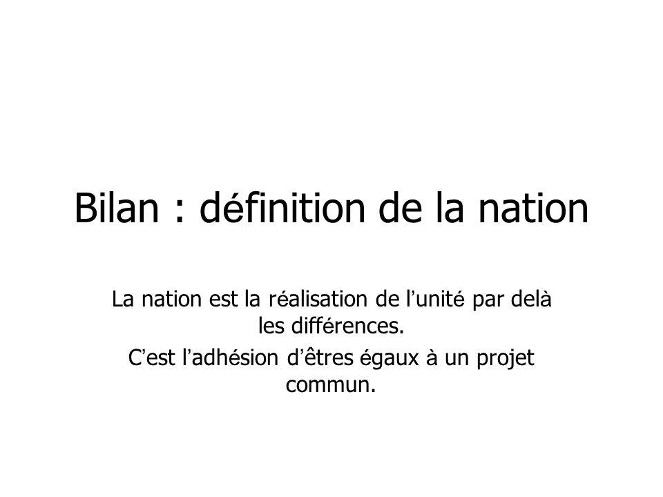Bilan : d é finition de la nation La nation est la r é alisation de l unit é par del à les diff é rences. C est l adh é sion d êtres é gaux à un proje