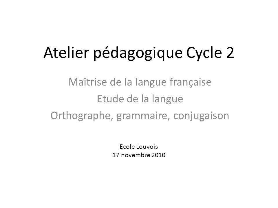 Atelier pédagogique Cycle 2 Maîtrise de la langue française Etude de la langue Orthographe, grammaire, conjugaison Ecole Louvois 17 novembre 2010