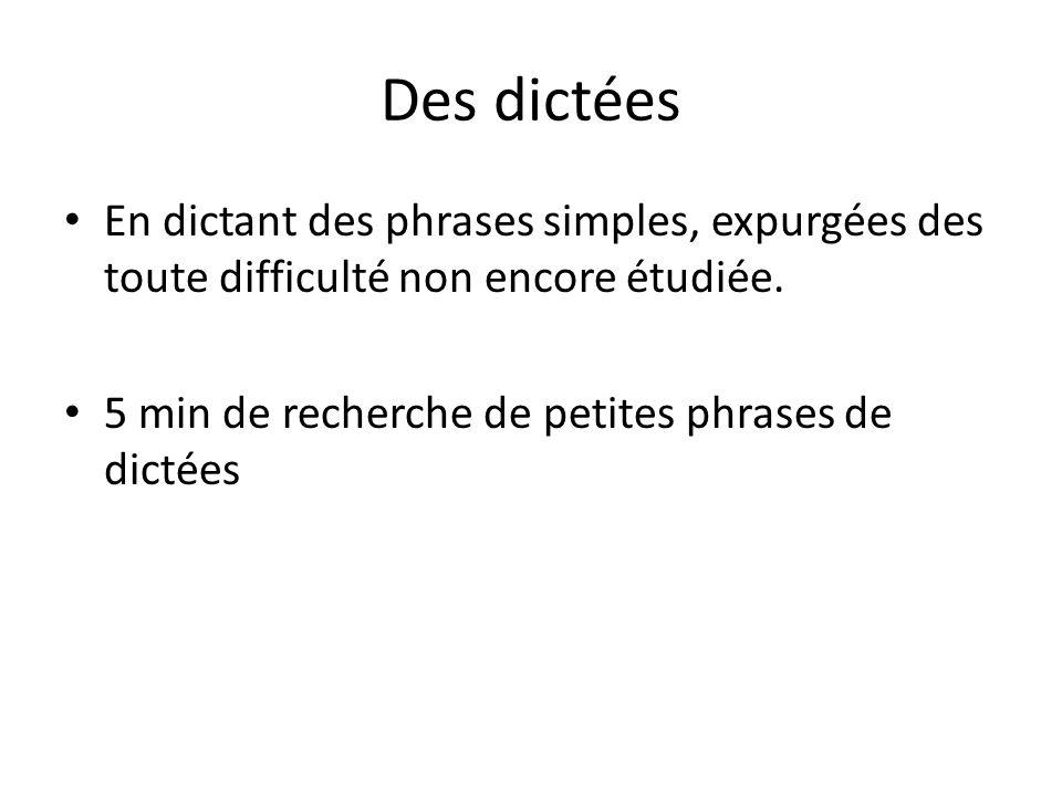 Des dictées En dictant des phrases simples, expurgées des toute difficulté non encore étudiée. 5 min de recherche de petites phrases de dictées
