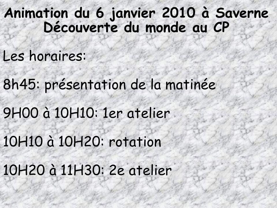 Animation du 6 janvier 2010 à Saverne Découverte du monde au CP Les horaires: 8h45: présentation de la matinée 9H00 à 10H10: 1er atelier 10H10 à 10H20
