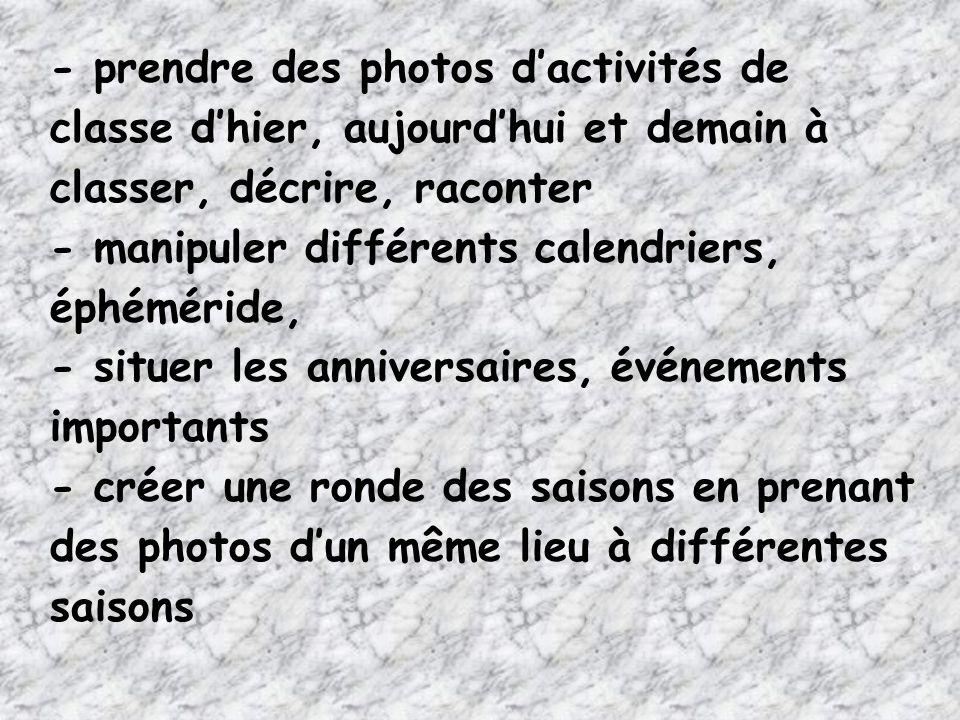 - prendre des photos dactivités de classe dhier, aujourdhui et demain à classer, décrire, raconter - manipuler différents calendriers, éphéméride, - s