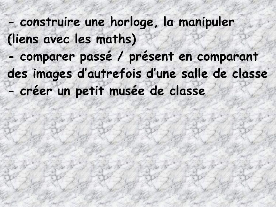 - construire une horloge, la manipuler (liens avec les maths) - comparer passé / présent en comparant des images dautrefois dune salle de classe - cré