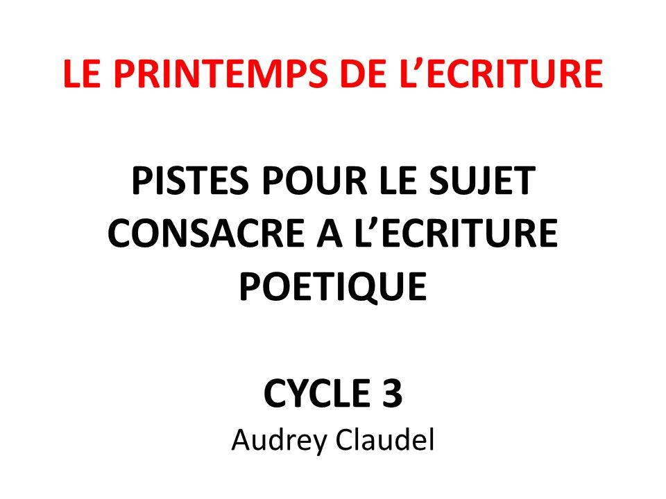 LE PRINTEMPS DE LECRITURE PISTES POUR LE SUJET CONSACRE A LECRITURE POETIQUE CYCLE 3 Audrey Claudel