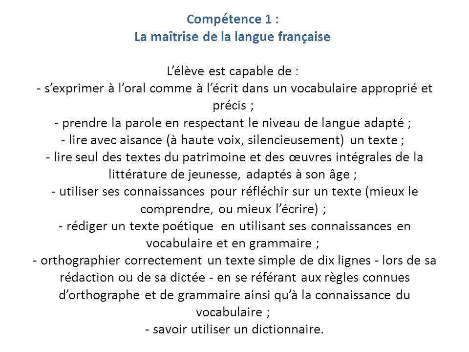Compétence 1 : La maîtrise de la langue française Lélève est capable de : - sexprimer à loral comme à lécrit dans un vocabulaire approprié et précis ;