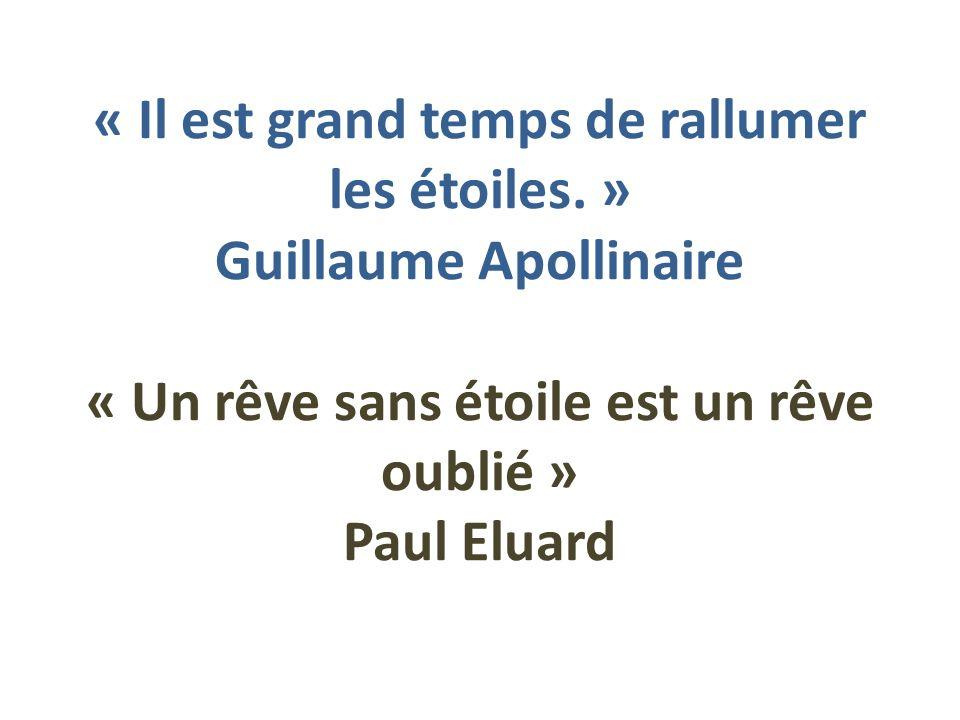 « Il est grand temps de rallumer les étoiles. » Guillaume Apollinaire « Un rêve sans étoile est un rêve oublié » Paul Eluard