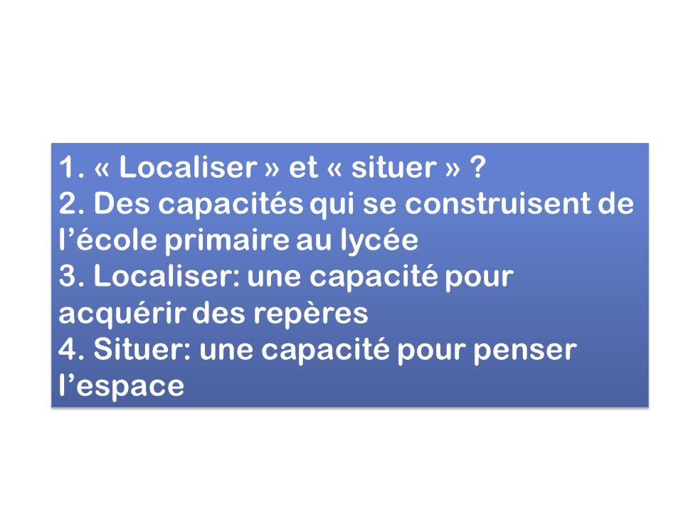 1. « Localiser » et « situer » ? 2. Des capacités qui se construisent de lécole primaire au lycée 3. Localiser: une capacité pour acquérir des repères