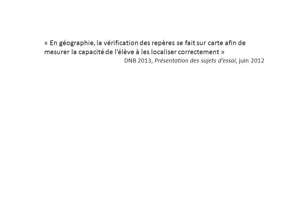 « En géographie, la vérification des repères se fait sur carte afin de mesurer la capacité de lélève à les localiser correctement » DNB 2013, Présenta