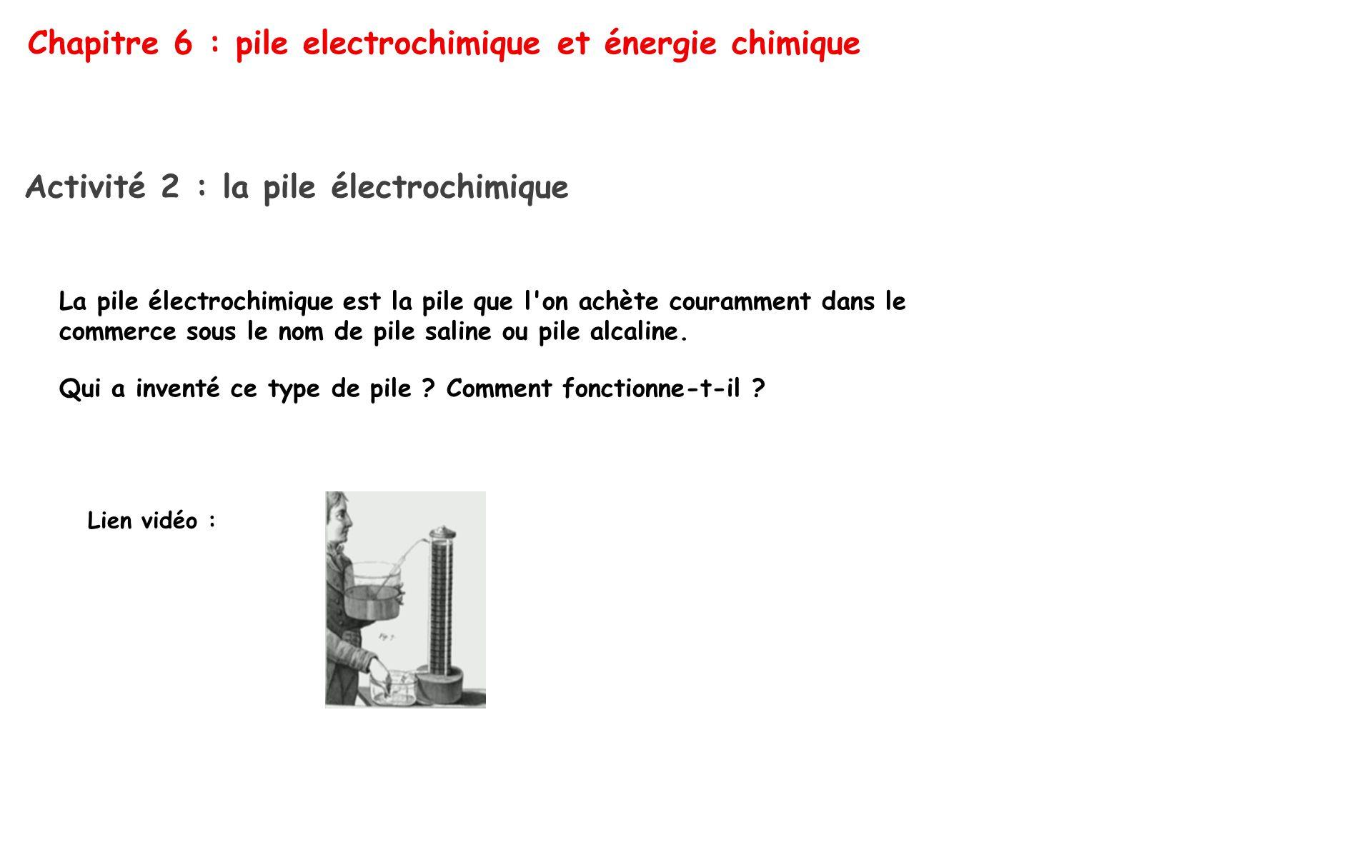 Chapitre 6 : pile electrochimique et énergie chimique Activité 2 : la pile électrochimique La pile électrochimique est la pile que l'on achète couramm