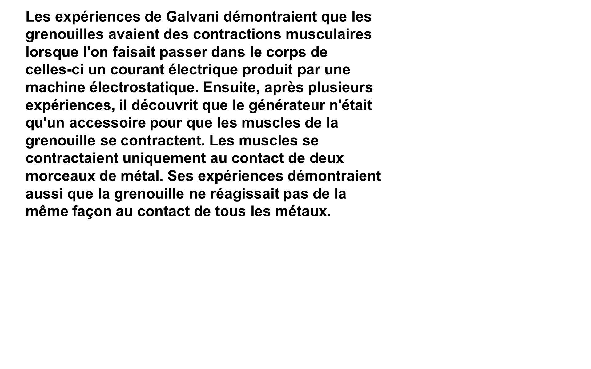 Les expériences de Galvani démontraient que les grenouilles avaient des contractions musculaires lorsque l'on faisait passer dans le corps de celles-c