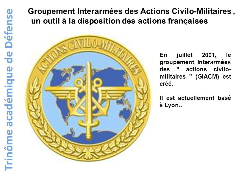 Trinôme académique de Défense Groupement Interarmées des Actions Civilo-Militaires, un outil à la disposition des actions françaises En juillet 2001,
