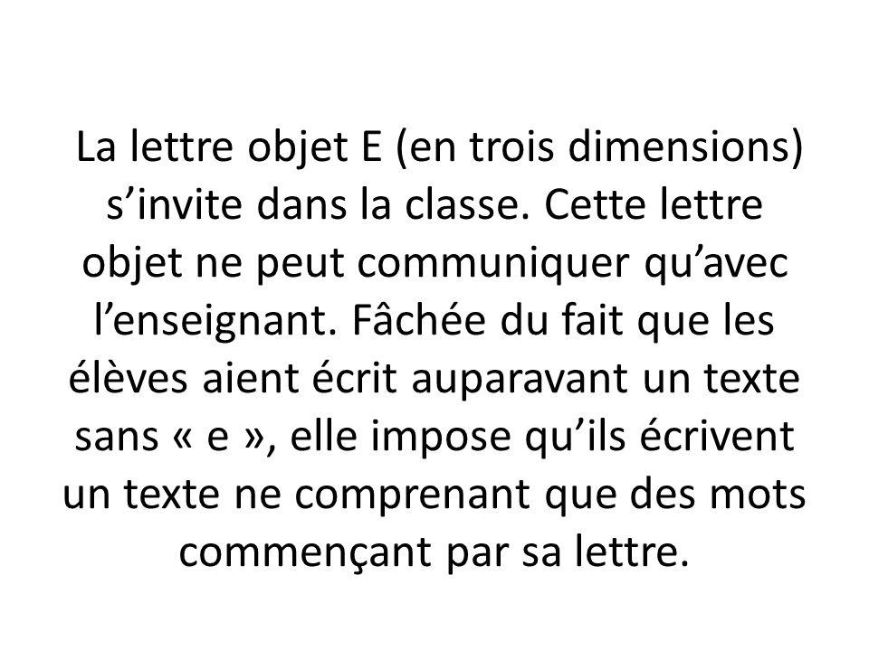 La lettre objet E (en trois dimensions) sinvite dans la classe. Cette lettre objet ne peut communiquer quavec lenseignant. Fâchée du fait que les élèv