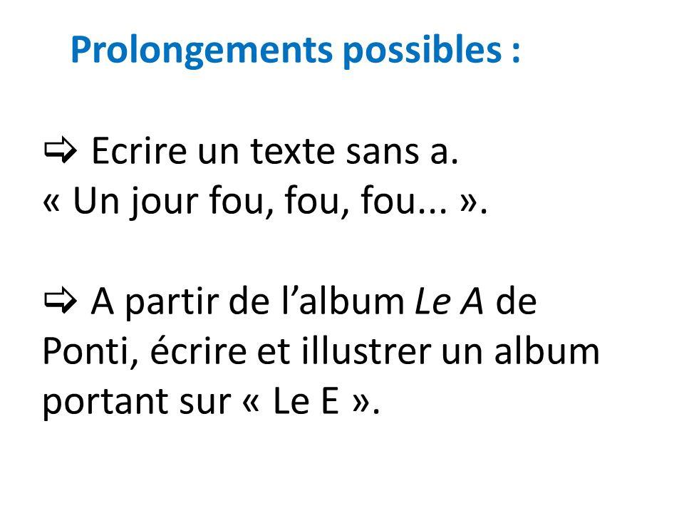 Prolongements possibles : Ecrire un texte sans a. « Un jour fou, fou, fou... ». A partir de lalbum Le A de Ponti, écrire et illustrer un album portant