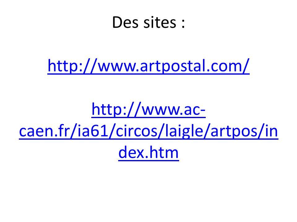 Des sites : http://www.artpostal.com/ http://www.ac- caen.fr/ia61/circos/laigle/artpos/in dex.htm http://www.artpostal.com/ http://www.ac- caen.fr/ia61/circos/laigle/artpos/in dex.htm