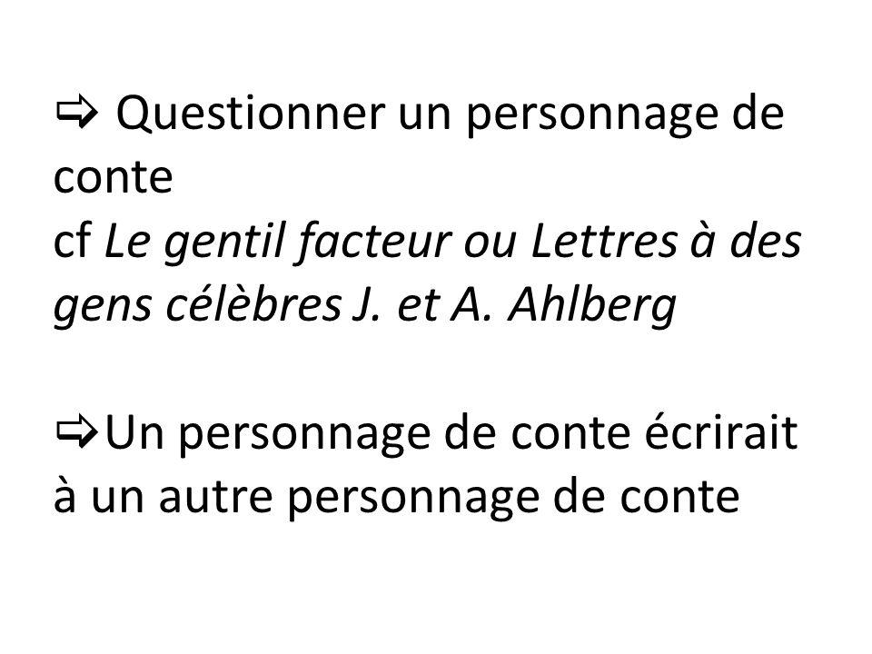 Questionner un personnage de conte cf Le gentil facteur ou Lettres à des gens célèbres J. et A. Ahlberg Un personnage de conte écrirait à un autre per