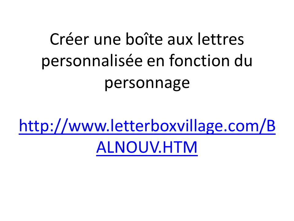 Créer une boîte aux lettres personnalisée en fonction du personnage http://www.letterboxvillage.com/B ALNOUV.HTM http://www.letterboxvillage.com/B ALN