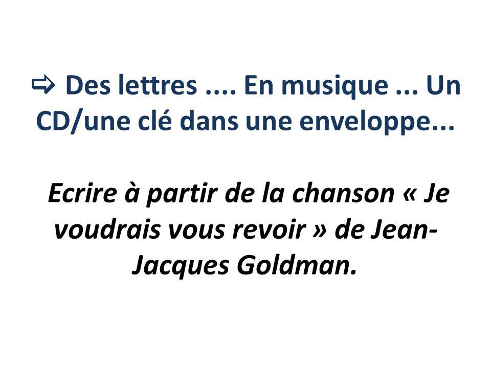 Des lettres.... En musique... Un CD/une clé dans une enveloppe... Ecrire à partir de la chanson « Je voudrais vous revoir » de Jean- Jacques Goldman.