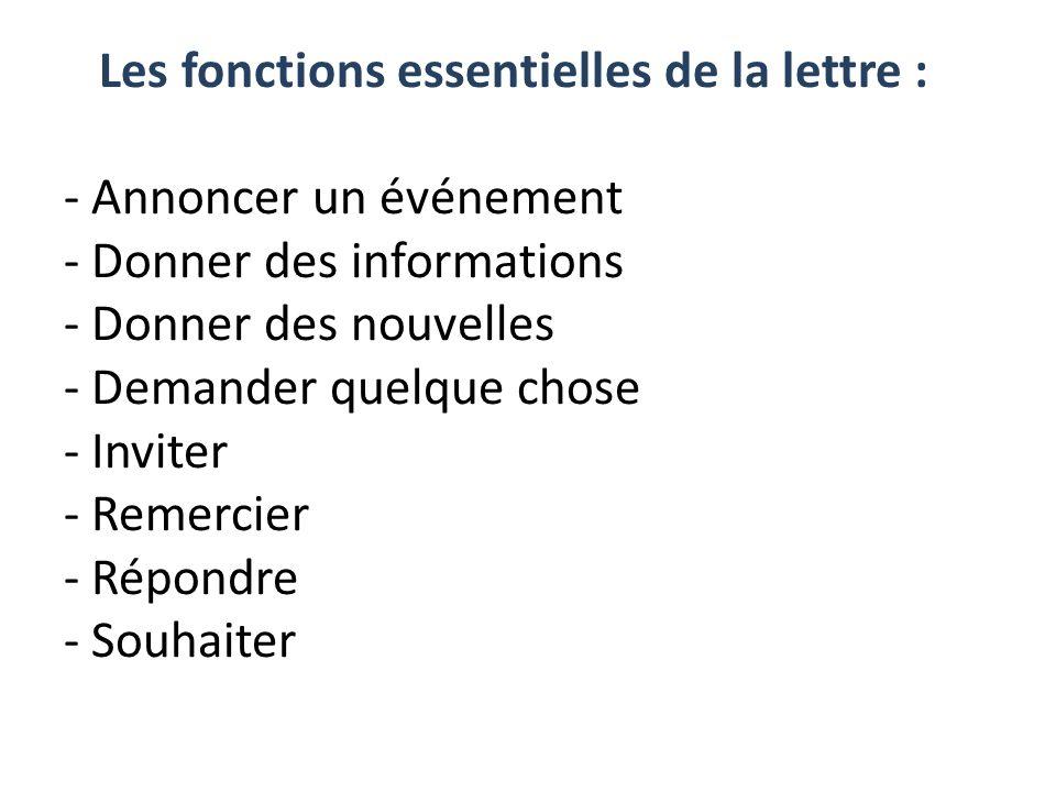 Les fonctions essentielles de la lettre : - Annoncer un événement - Donner des informations - Donner des nouvelles - Demander quelque chose - Inviter - Remercier - Répondre - Souhaiter