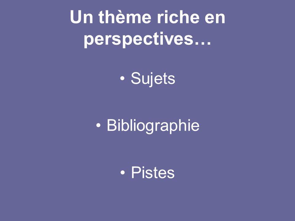 Un thème riche en perspectives… Sujets Bibliographie Pistes