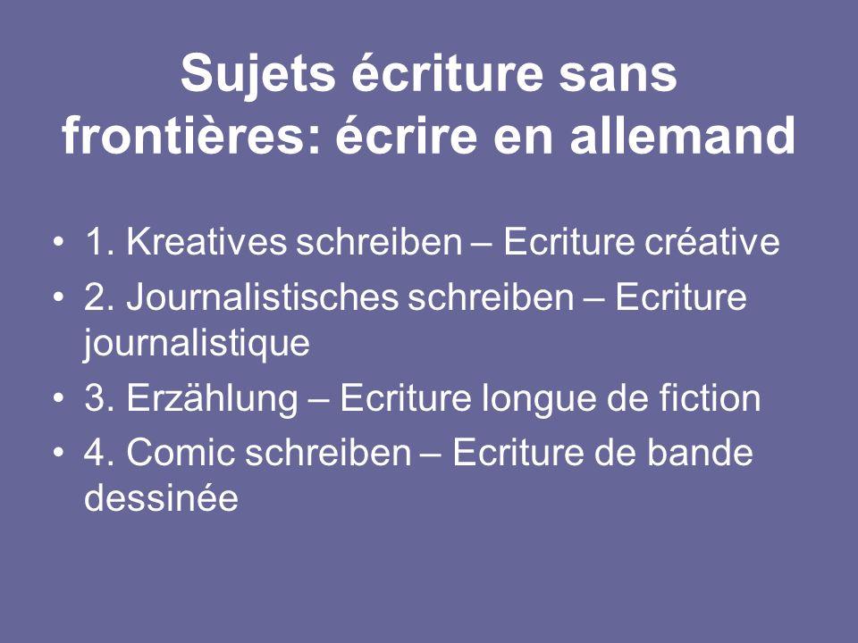 Sujets écriture sans frontières: écrire en allemand 1. Kreatives schreiben – Ecriture créative 2. Journalistisches schreiben – Ecriture journalistique