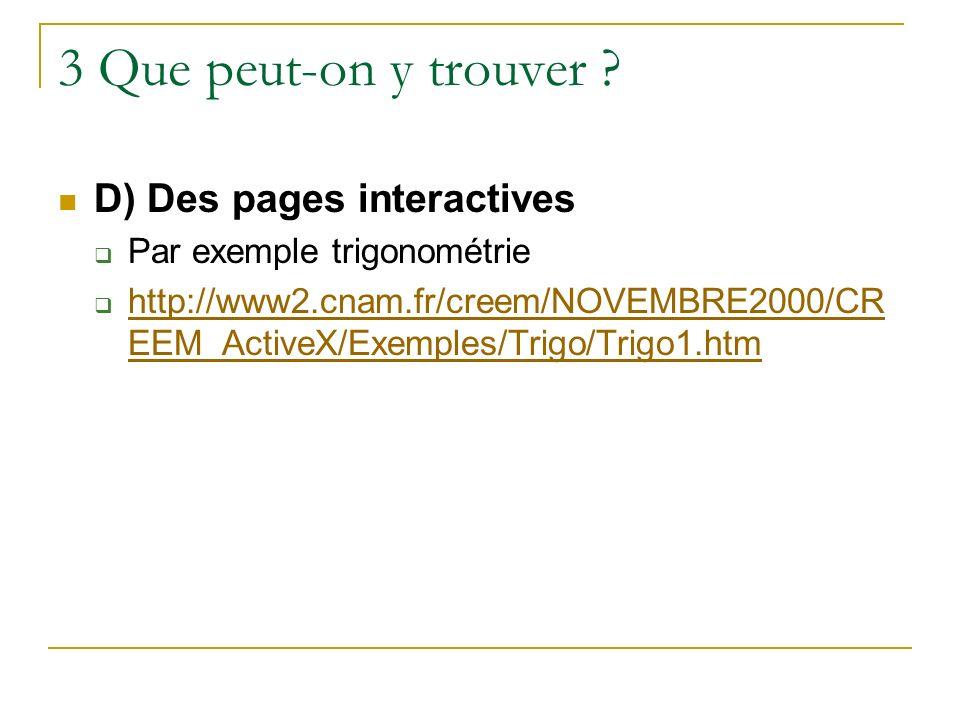 3 Que peut-on y trouver ? D) Des pages interactives Par exemple trigonométrie http://www2.cnam.fr/creem/NOVEMBRE2000/CR EEM_ActiveX/Exemples/Trigo/Tri