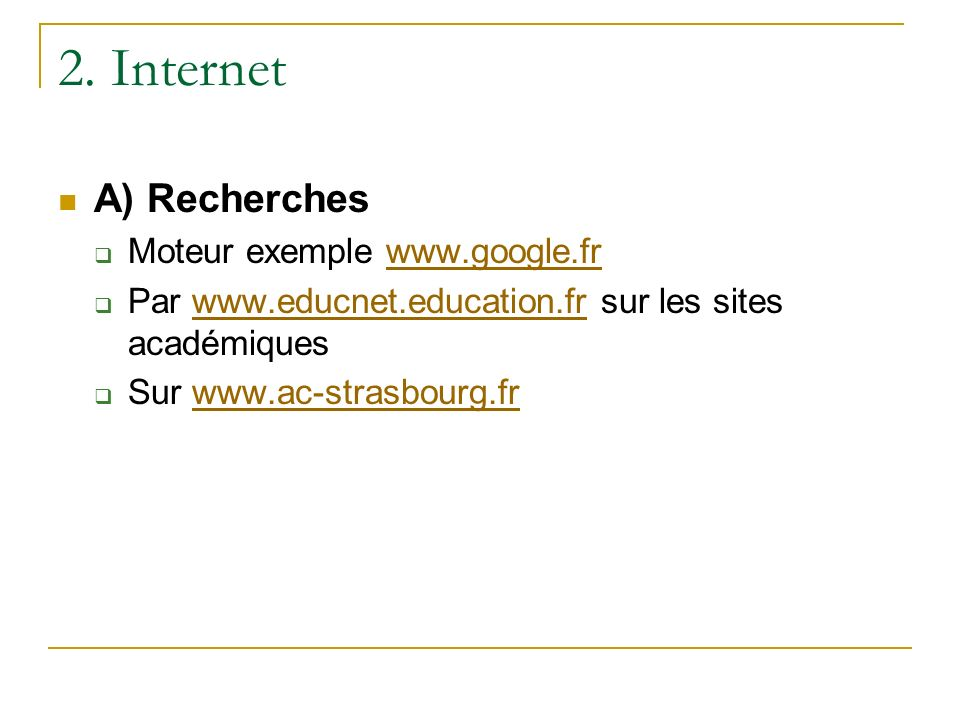 2. Internet A) Recherches Moteur exemple www.google.frwww.google.fr Par www.educnet.education.fr sur les sites académiqueswww.educnet.education.fr Sur