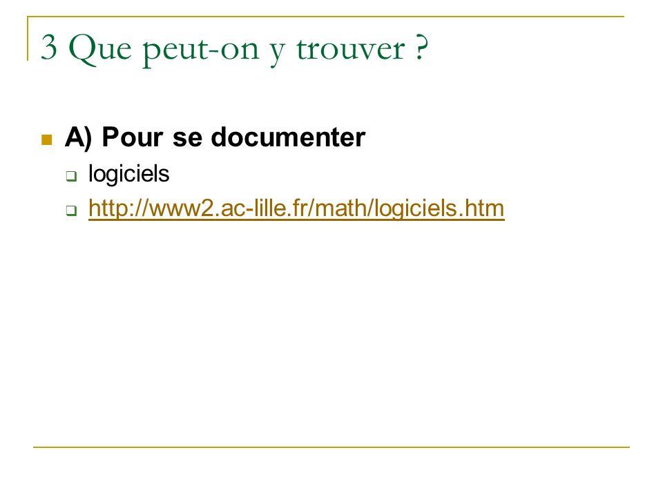 3 Que peut-on y trouver ? A) Pour se documenter logiciels http://www2.ac-lille.fr/math/logiciels.htm
