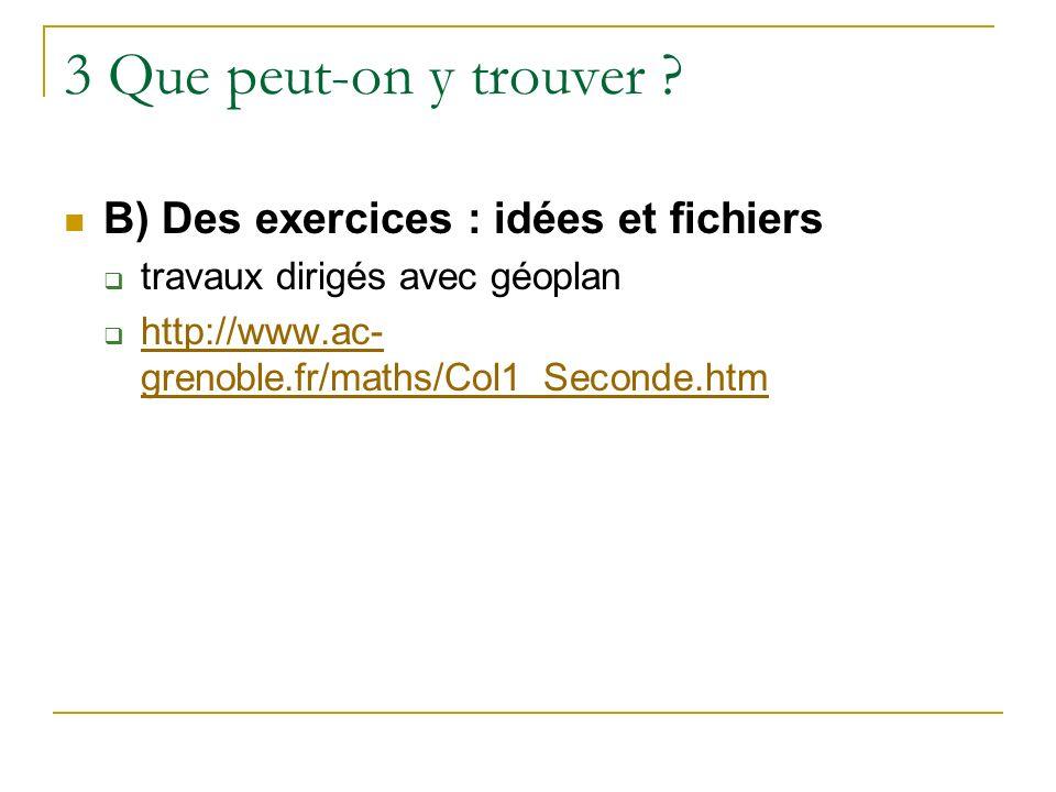 3 Que peut-on y trouver ? B) Des exercices : idées et fichiers travaux dirigés avec géoplan http://www.ac- grenoble.fr/maths/Col1_Seconde.htm http://w