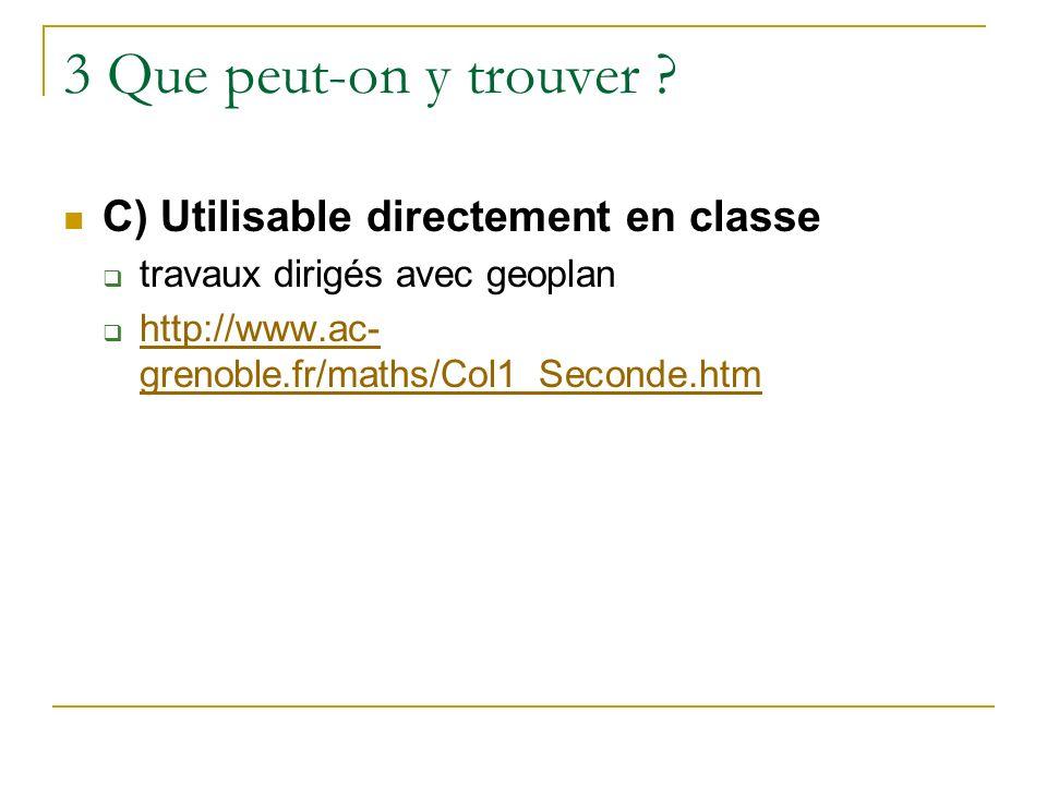 3 Que peut-on y trouver ? C) Utilisable directement en classe travaux dirigés avec geoplan http://www.ac- grenoble.fr/maths/Col1_Seconde.htm http://ww