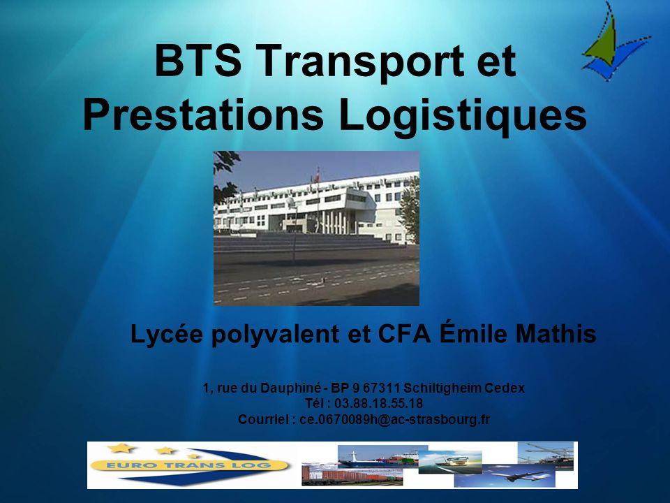 BTS Transport et Prestations Logistiques Lycée polyvalent et CFA Émile Mathis 1, rue du Dauphiné - BP 9 67311 Schiltigheim Cedex Tél : 03.88.18.55.18 Courriel : ce.0670089h@ac-strasbourg.fr