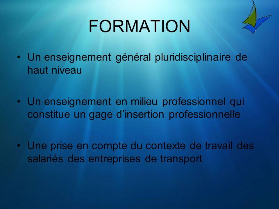 FORMATION Un enseignement général pluridisciplinaire de haut niveau Un enseignement en milieu professionnel qui constitue un gage dinsertion professionnelle Une prise en compte du contexte de travail des salariés des entreprises de transport