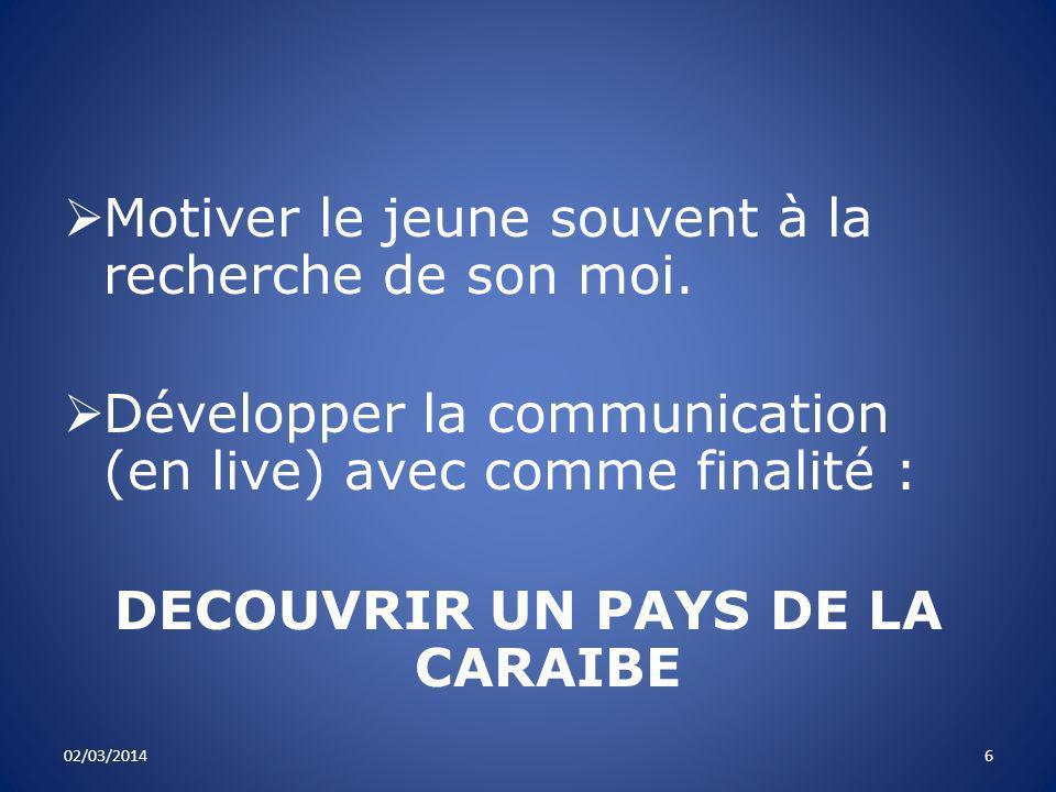 Motiver le jeune souvent à la recherche de son moi. Développer la communication (en live) avec comme finalité : DECOUVRIR UN PAYS DE LA CARAIBE 02/03/
