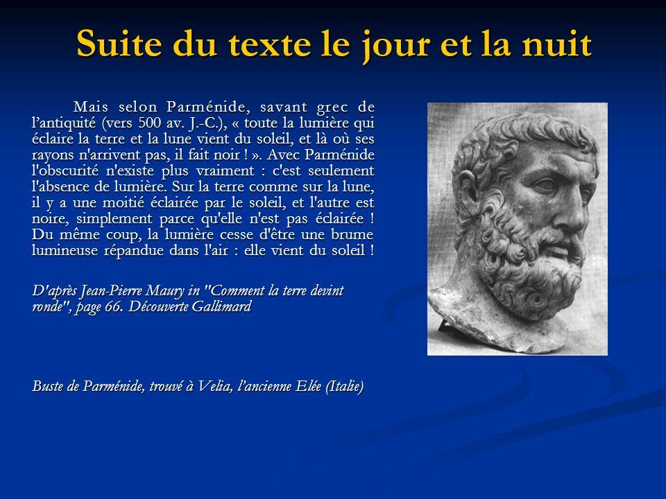 Suite du texte le jour et la nuit Mais selon Parménide, savant grec de lantiquité (vers 500 av. J.-C.), « toute la lumière qui éclaire la terre et la