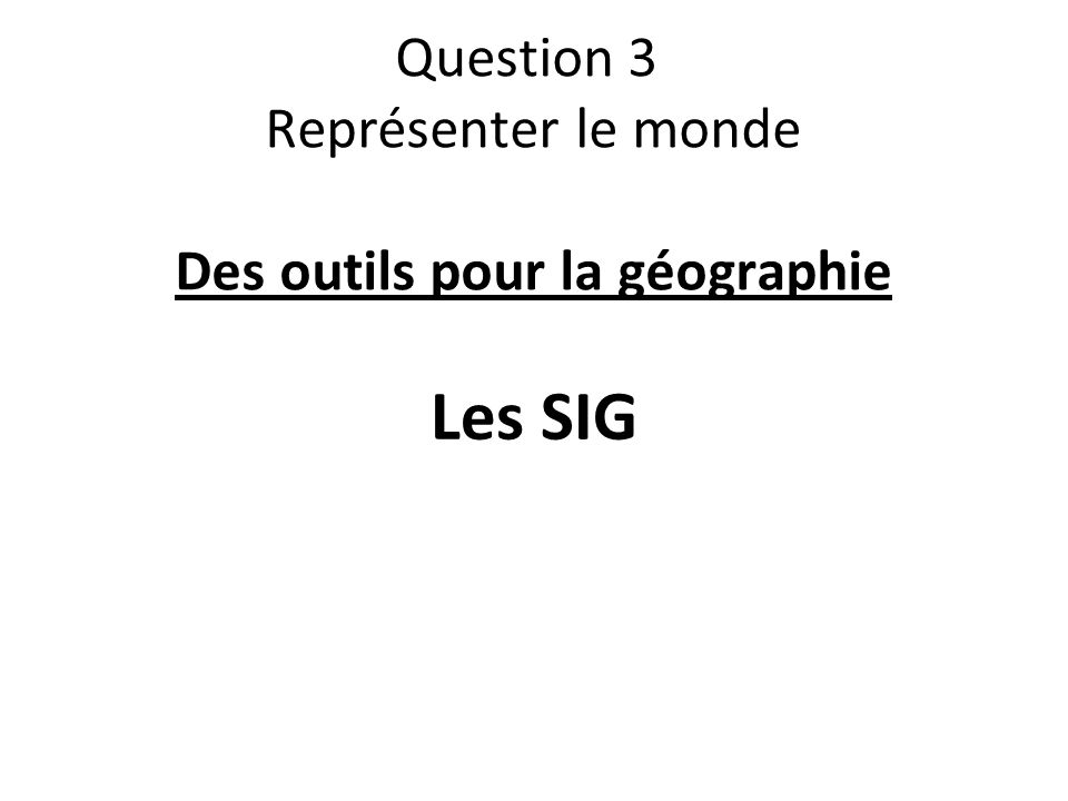Question 3 Représenter le monde Des outils pour la géographie Les SIG