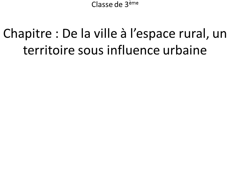 Chapitre : De la ville à lespace rural, un territoire sous influence urbaine Classe de 3 ème