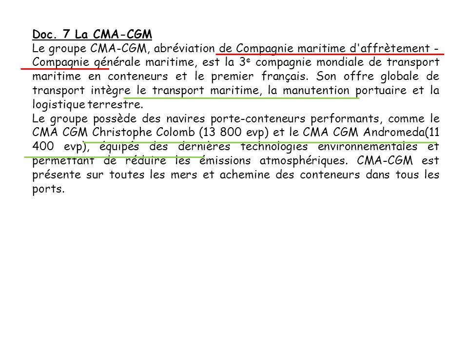 Doc. 7 La CMA-CGM Le groupe CMA-CGM, abréviation de Compagnie maritime d'affrètement - Compagnie générale maritime, est la 3 e compagnie mondiale de t