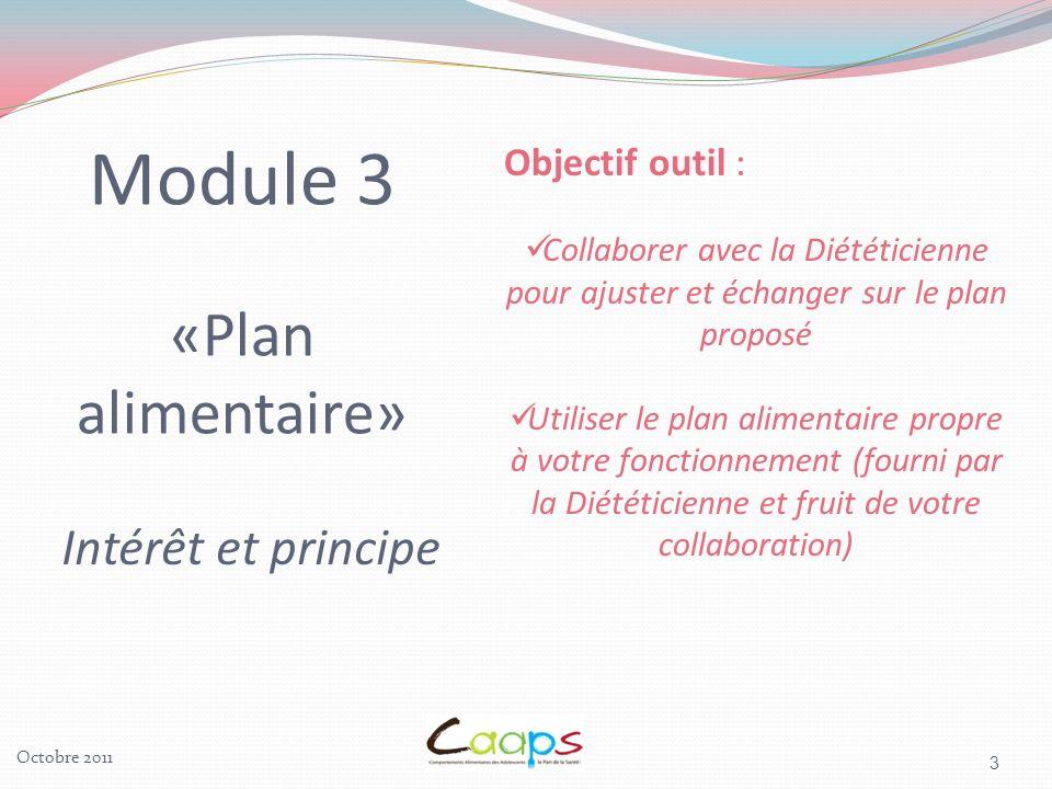 3 Module 3 «Plan alimentaire» Intérêt et principe Objectif outil : Collaborer avec la Diététicienne pour ajuster et échanger sur le plan proposé Utiliser le plan alimentaire propre à votre fonctionnement (fourni par la Diététicienne et fruit de votre collaboration)